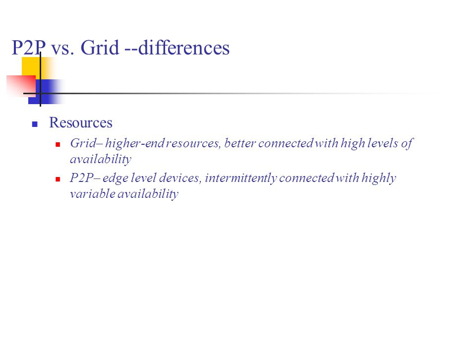 P2P vs. Grid --differences Resources Grid– higher-end resources, better connected with high levels of availability P2P– edge level devices, intermitte