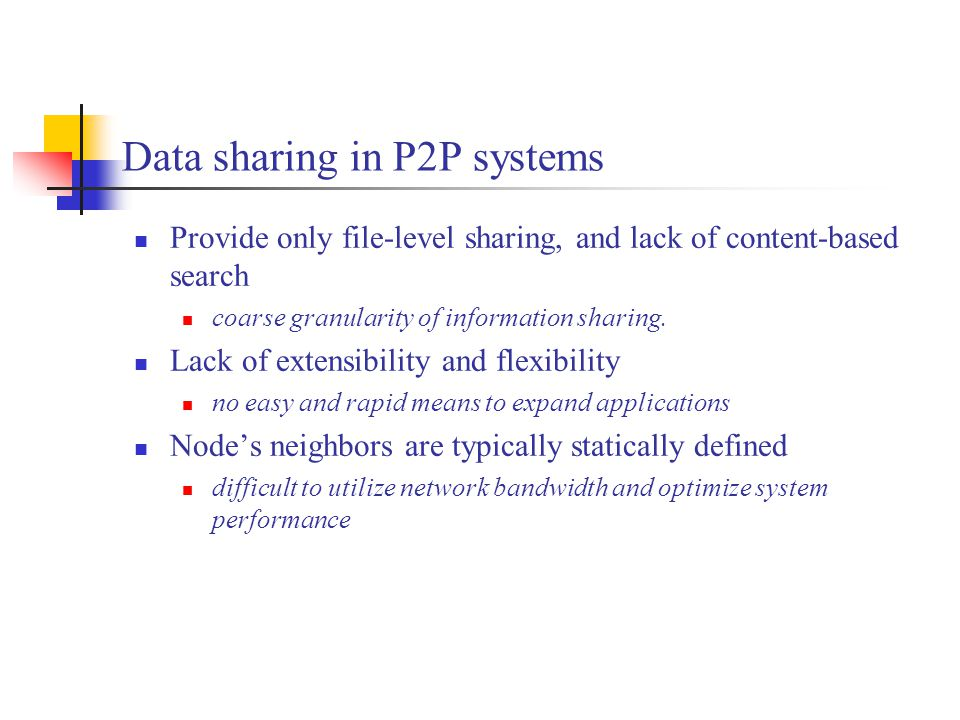 Data sharing in P2P systems Provide only file-level sharing, and lack of content-based search coarse granularity of information sharing.