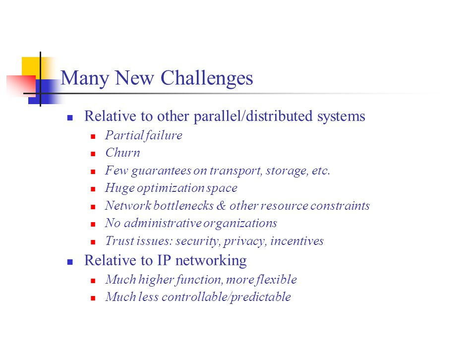 Many New Challenges Relative to other parallel/distributed systems Partial failure Churn Few guarantees on transport, storage, etc.