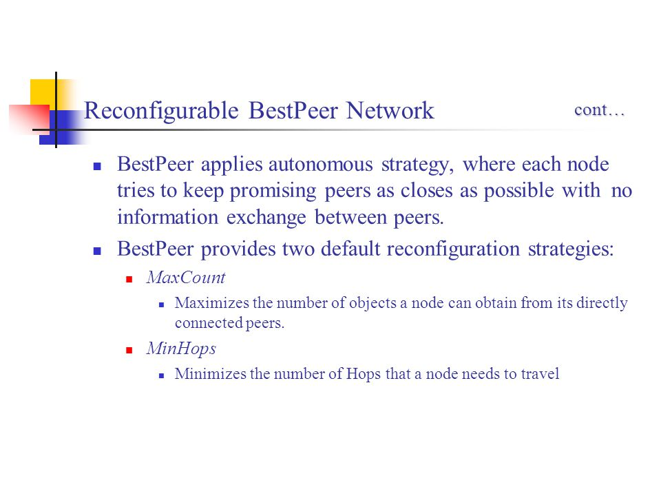 Reconfigurable BestPeer Network BestPeer applies autonomous strategy, where each node tries to keep promising peers as closes as possible with no info