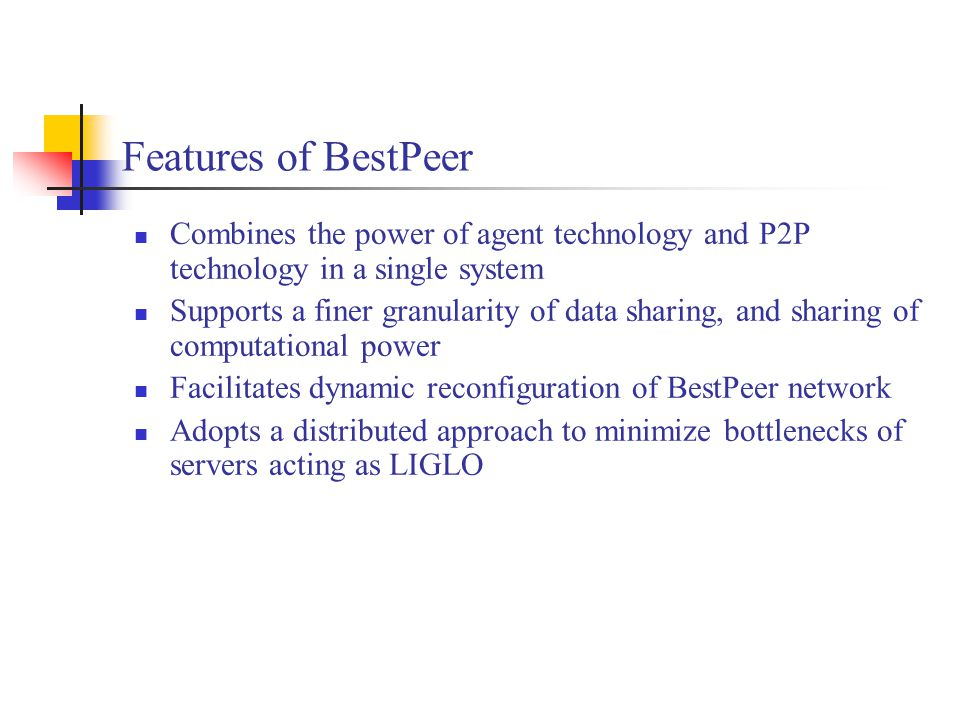 Features of BestPeer Combines the power of agent technology and P2P technology in a single system Supports a finer granularity of data sharing, and sh