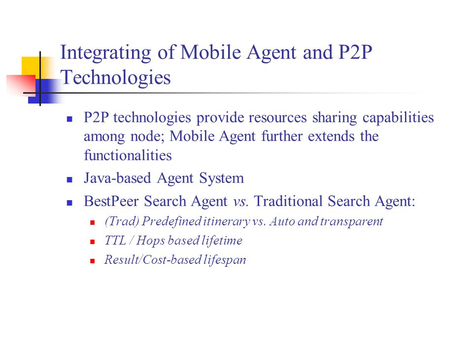 Integrating of Mobile Agent and P2P Technologies P2P technologies provide resources sharing capabilities among node; Mobile Agent further extends the