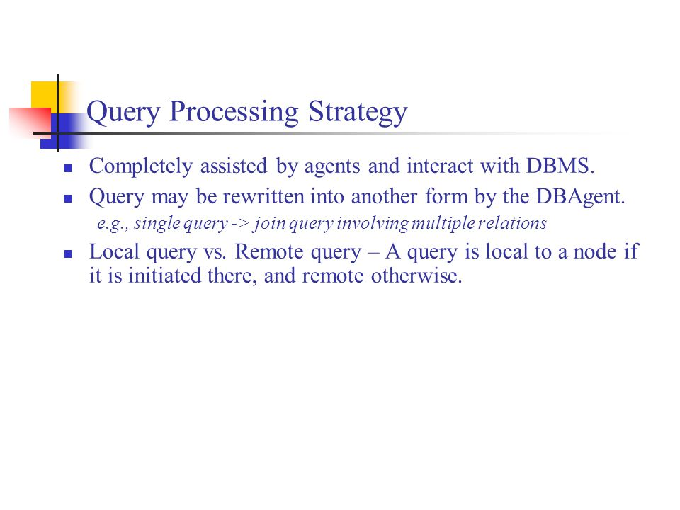 Query Processing Strategy Completely assisted by agents and interact with DBMS. Query may be rewritten into another form by the DBAgent. e.g., single