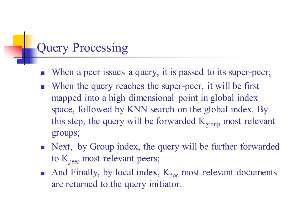Query Processing When a peer issues a query, it is passed to its super-peer; When the query reaches the super-peer, it will be first mapped into a high dimensional point in global index space, followed by KNN search on the global index.