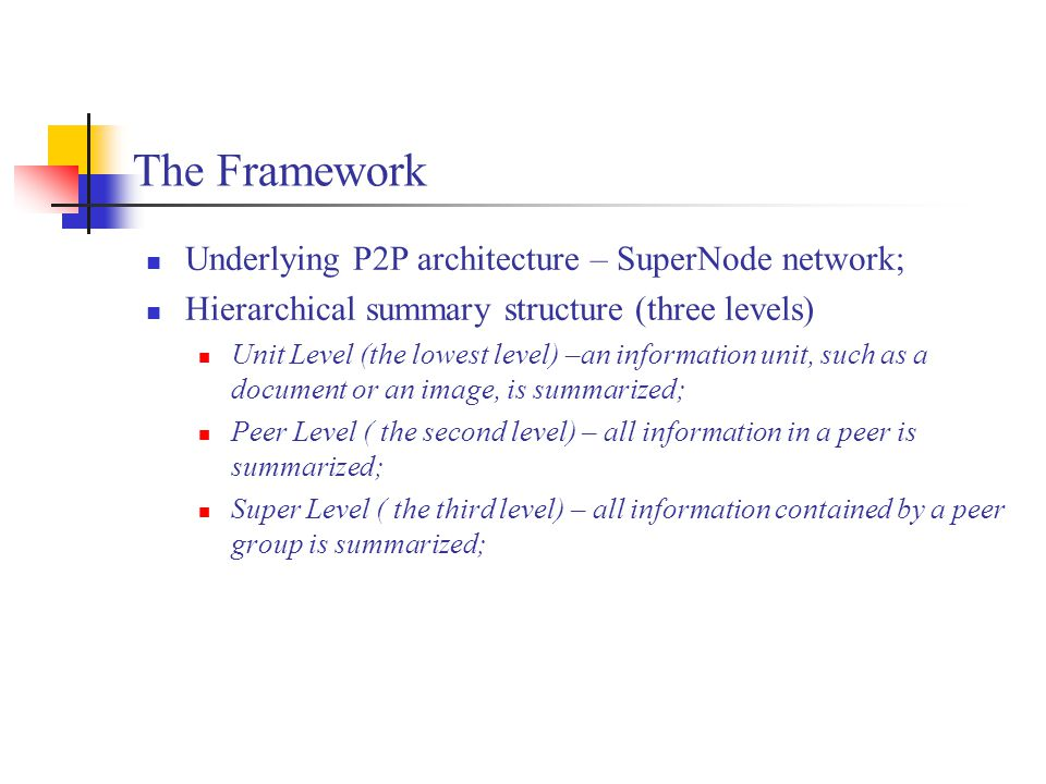 The Framework Underlying P2P architecture – SuperNode network; Hierarchical summary structure (three levels) Unit Level (the lowest level) –an information unit, such as a document or an image, is summarized; Peer Level ( the second level) – all information in a peer is summarized; Super Level ( the third level) – all information contained by a peer group is summarized;