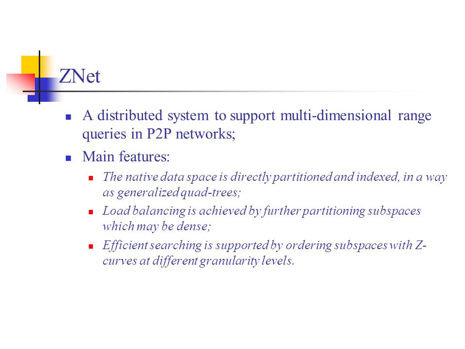 ZNet A distributed system to support multi-dimensional range queries in P2P networks; Main features: The native data space is directly partitioned and indexed, in a way as generalized quad-trees; Load balancing is achieved by further partitioning subspaces which may be dense; Efficient searching is supported by ordering subspaces with Z- curves at different granularity levels.