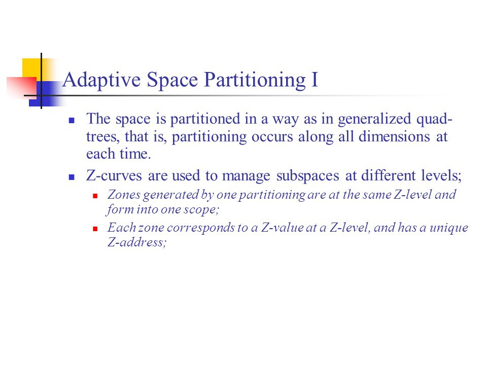 Adaptive Space Partitioning I The space is partitioned in a way as in generalized quad- trees, that is, partitioning occurs along all dimensions at each time.