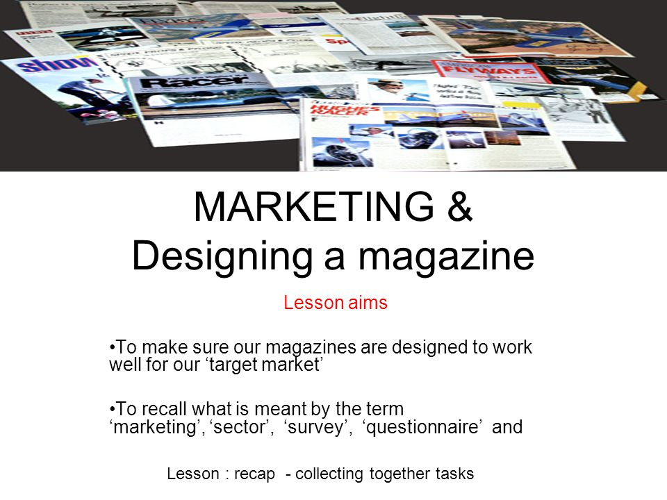 MARKETING & Designing a magazine Lesson aims To make sure our magazines are designed to work well for our 'target market' To recall what is meant by the term 'marketing', 'sector', 'survey', 'questionnaire' and Lesson : recap - collecting together tasks