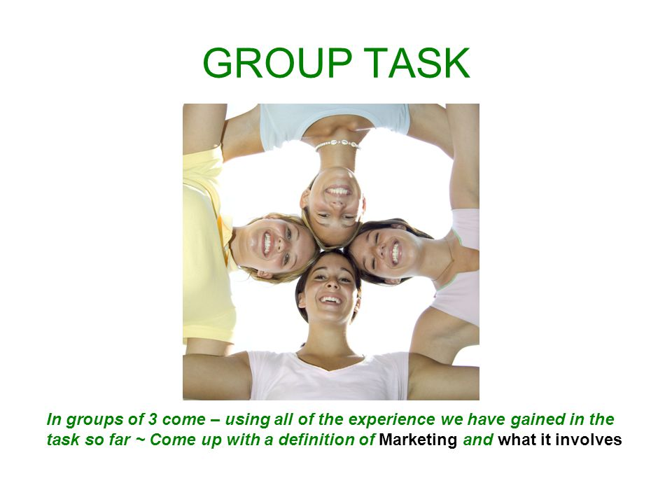 GROUP TASK In groups of 3 come – using all of the experience we have gained in the task so far ~ Come up with a definition of Marketing and what it involves