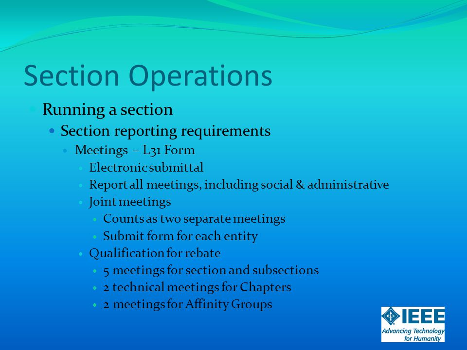 Section Operations Running a section Section reporting requirements Meetings – L31 Form Electronic submittal Report all meetings, including social & administrative Joint meetings Counts as two separate meetings Submit form for each entity Qualification for rebate 5 meetings for section and subsections 2 technical meetings for Chapters 2 meetings for Affinity Groups