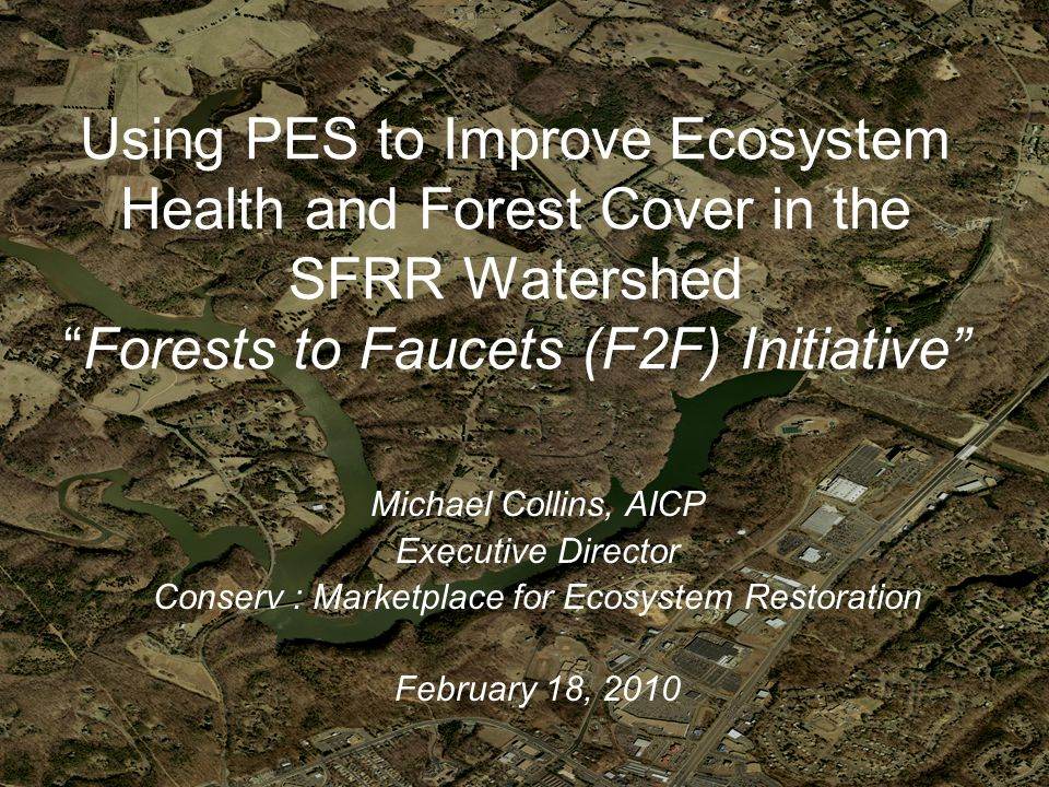 Using PES to Improve Ecosystem Health and Forest Cover in the SFRR Watershed Forests to Faucets (F2F) Initiative Michael Collins, AICP Executive Director Conserv : Marketplace for Ecosystem Restoration February 18, 2010