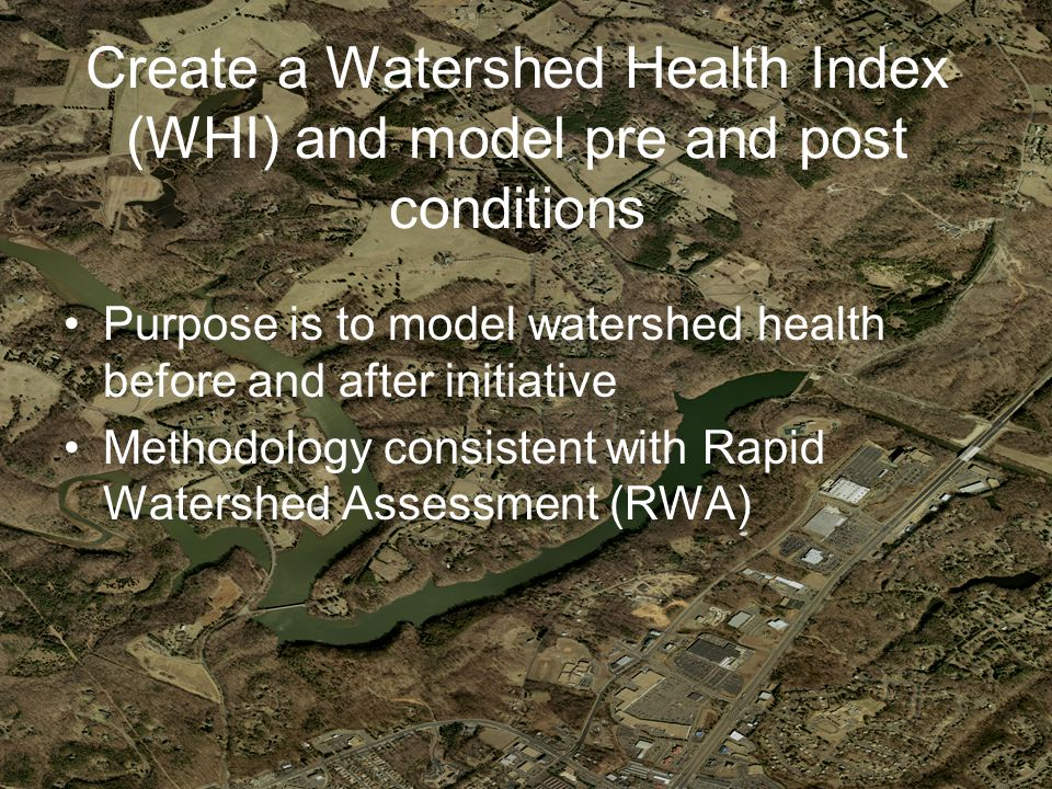 Create a Watershed Health Index (WHI) and model pre and post conditions Purpose is to model watershed health before and after initiative Methodology consistent with Rapid Watershed Assessment (RWA)