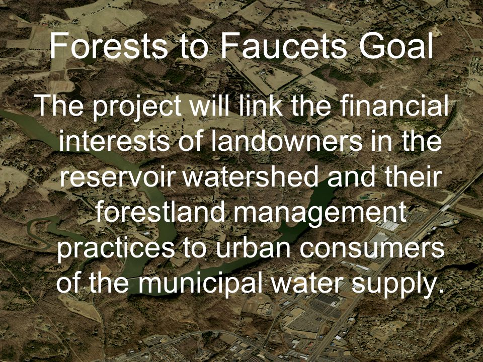 Forests to Faucets Goal The project will link the financial interests of landowners in the reservoir watershed and their forestland management practices to urban consumers of the municipal water supply.