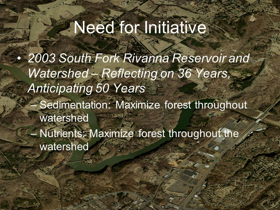 Need for Initiative 2003 South Fork Rivanna Reservoir and Watershed – Reflecting on 36 Years, Anticipating 50 Years –Sedimentation: Maximize forest throughout watershed –Nutrients: Maximize forest throughout the watershed