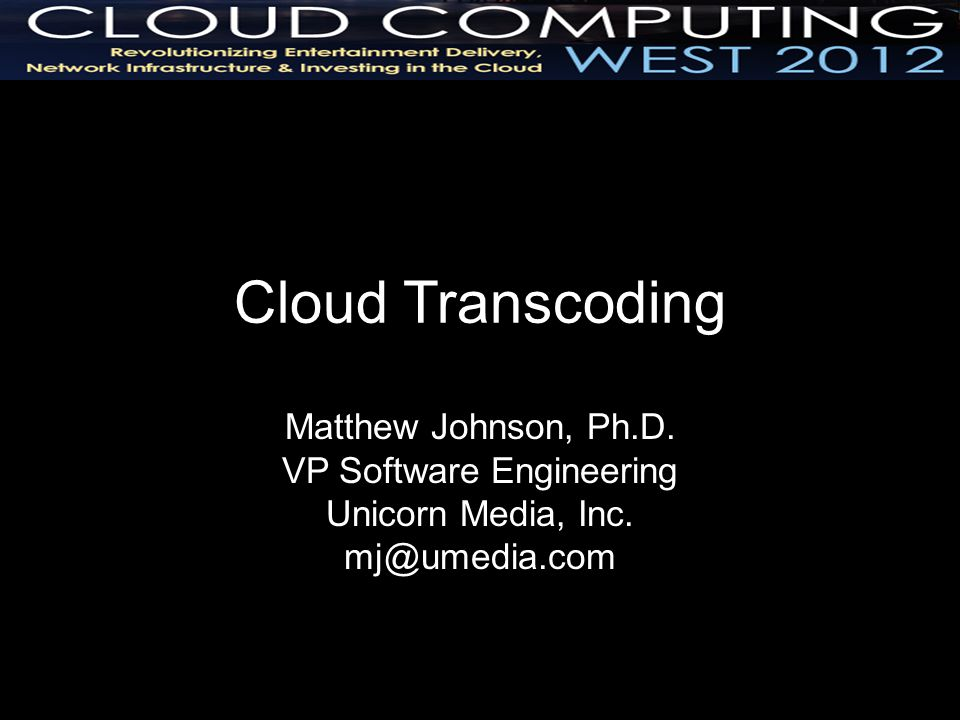 Cloud Transcoding Matthew Johnson, Ph.D. VP Software Engineering Unicorn Media, Inc. mj@umedia.com