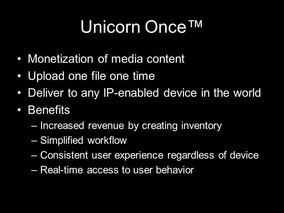 Unicorn Once™ Monetization of media content Upload one file one time Deliver to any IP-enabled device in the world Benefits –Increased revenue by crea