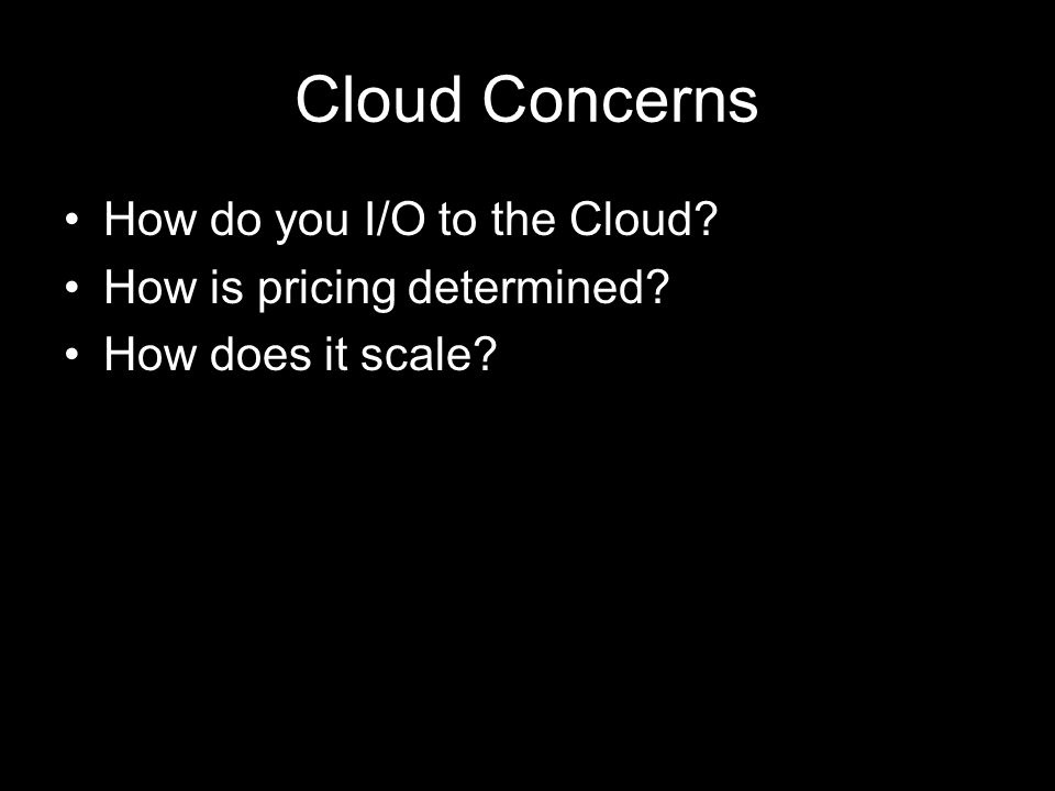 Cloud Concerns How do you I/O to the Cloud? How is pricing determined? How does it scale?