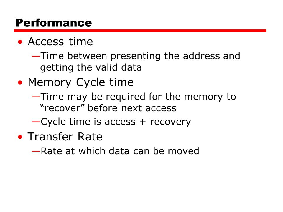"""Performance Access time —Time between presenting the address and getting the valid data Memory Cycle time —Time may be required for the memory to """"rec"""