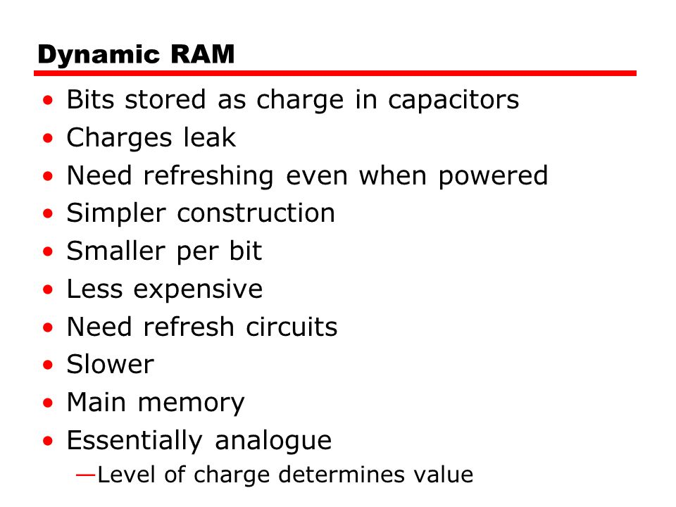 Dynamic RAM Bits stored as charge in capacitors Charges leak Need refreshing even when powered Simpler construction Smaller per bit Less expensive Nee