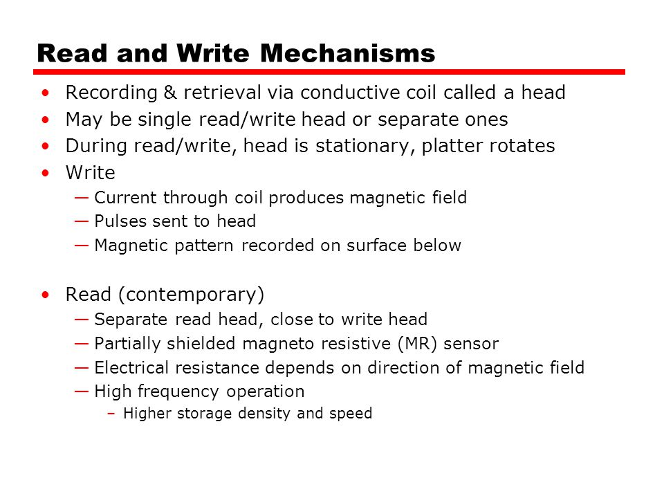 Read and Write Mechanisms Recording & retrieval via conductive coil called a head May be single read/write head or separate ones During read/write, he