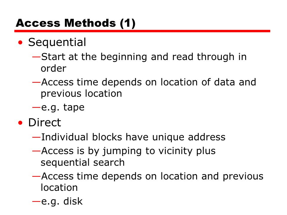 Access Methods (1) Sequential —Start at the beginning and read through in order —Access time depends on location of data and previous location —e.g. t