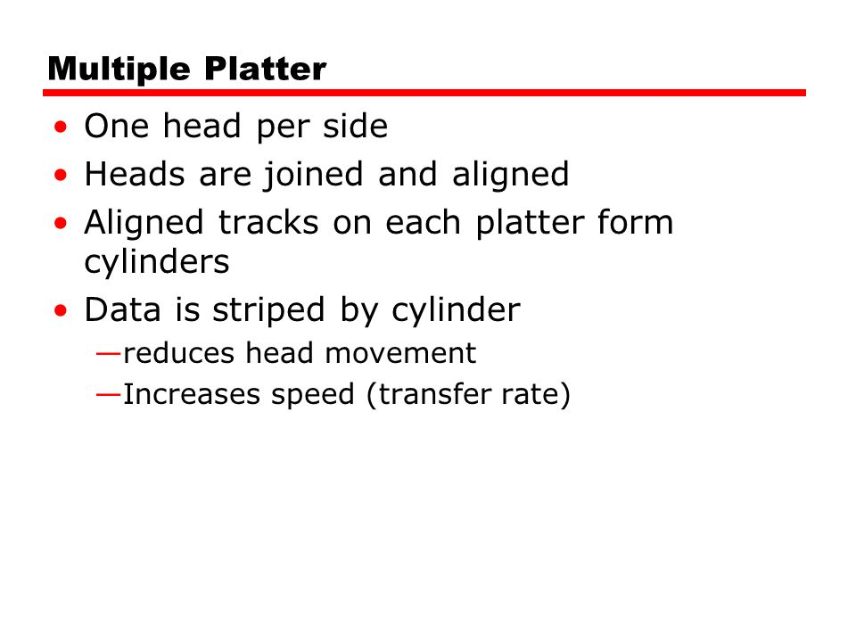 Multiple Platter One head per side Heads are joined and aligned Aligned tracks on each platter form cylinders Data is striped by cylinder —reduces hea