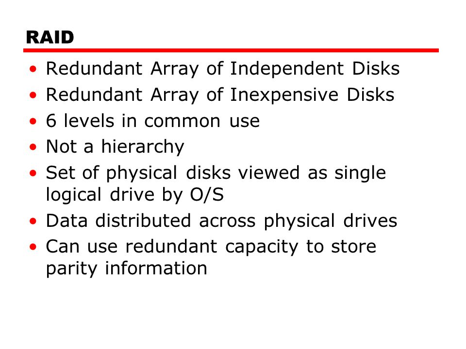 RAID Redundant Array of Independent Disks Redundant Array of Inexpensive Disks 6 levels in common use Not a hierarchy Set of physical disks viewed as