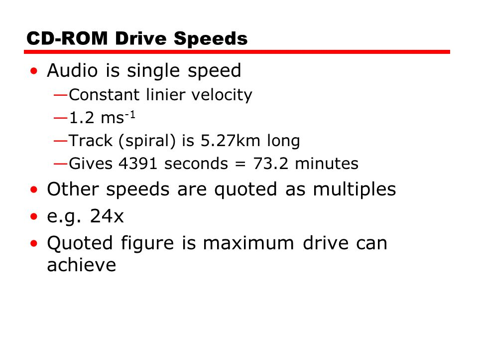 CD-ROM Drive Speeds Audio is single speed —Constant linier velocity —1.2 ms -1 —Track (spiral) is 5.27km long —Gives 4391 seconds = 73.2 minutes Other