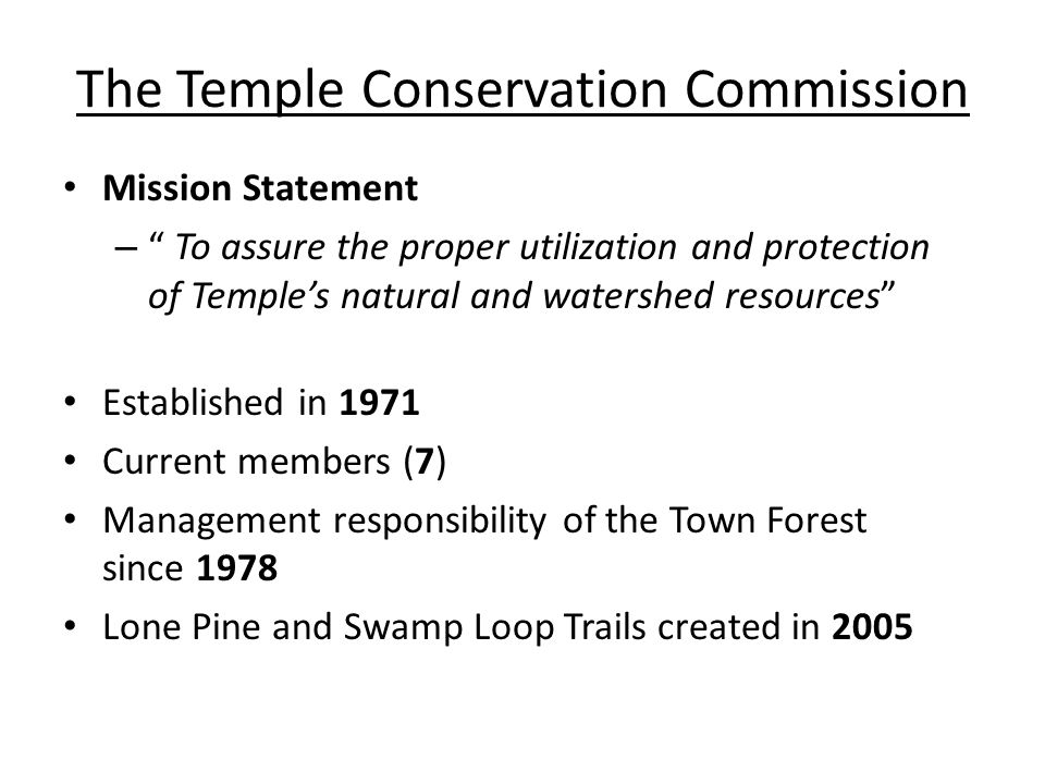 The Temple Conservation Commission Mission Statement – To assure the proper utilization and protection of Temple's natural and watershed resources Established in 1971 Current members (7) Management responsibility of the Town Forest since 1978 Lone Pine and Swamp Loop Trails created in 2005