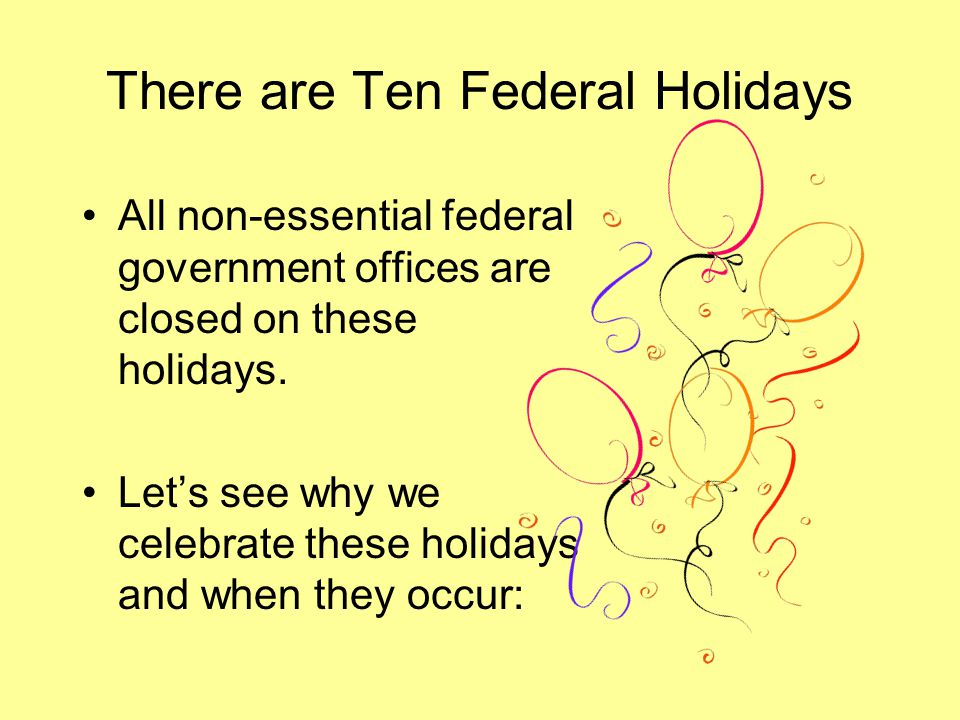 There are Ten Federal Holidays All non-essential federal government offices are closed on these holidays. Let's see why we celebrate these holidays an