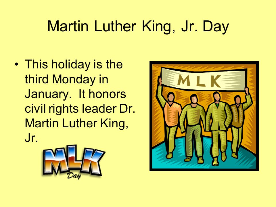 Martin Luther King, Jr. Day This holiday is the third Monday in January. It honors civil rights leader Dr. Martin Luther King, Jr.