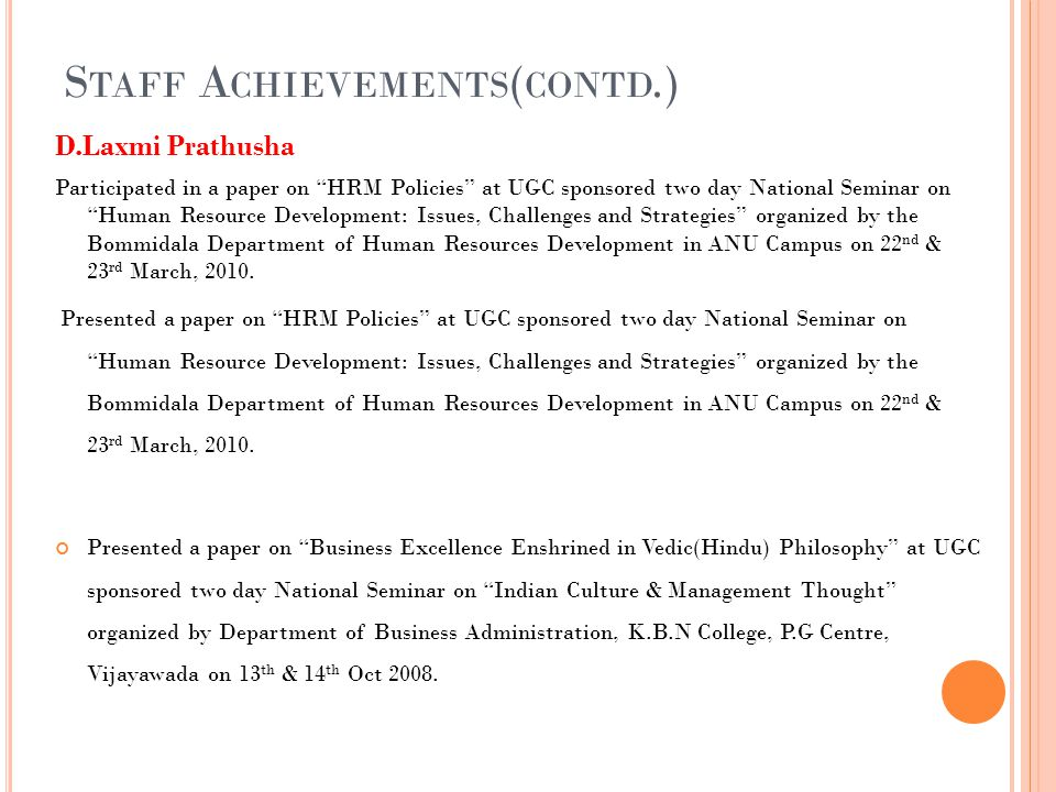 S TAFF A CHIEVEMENTS ( CONTD.) D.Laxmi Prathusha Participated in a paper on HRM Policies at UGC sponsored two day National Seminar on Human Resource Development: Issues, Challenges and Strategies organized by the Bommidala Department of Human Resources Development in ANU Campus on 22 nd & 23 rd March, 2010.