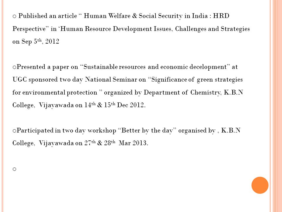 o Published an article Human Welfare & Social Security in India : HRD Perspective in 'Human Resource Development Issues, Challenges and Strategies on Sep 5 th, 2012 o Presented a paper on Sustainable resources and economic decelopment at UGC sponsored two day National Seminar on Significance of green strategies for environmental protection organized by Department of Chemistry, K.B.N College, Vijayawada on 14 th & 15 th Dec 2012.