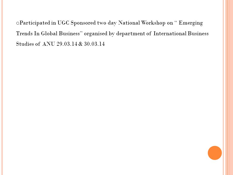 o Participated in UGC Sponsored two day National Workshop on Emerging Trends In Global Business organised by department of International Business Studies of ANU 29.03.14 & 30.03.14
