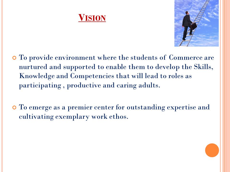 V ISION To provide environment where the students of Commerce are nurtured and supported to enable them to develop the Skills, Knowledge and Competencies that will lead to roles as participating, productive and caring adults.