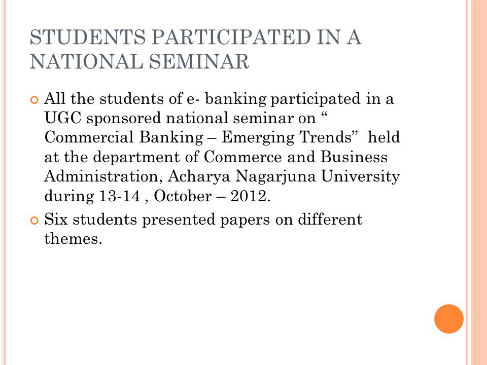 STUDENTS PARTICIPATED IN A NATIONAL SEMINAR All the students of e- banking participated in a UGC sponsored national seminar on Commercial Banking – Emerging Trends held at the department of Commerce and Business Administration, Acharya Nagarjuna University during 13-14, October – 2012.