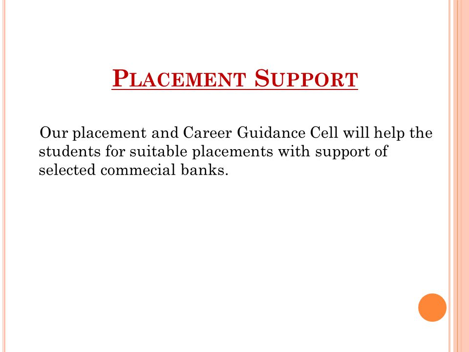 P LACEMENT S UPPORT Our placement and Career Guidance Cell will help the students for suitable placements with support of selected commecial banks.