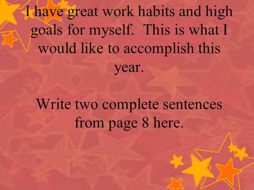 I have great work habits and high goals for myself. This is what I would like to accomplish this year. Write two complete sentences from page 8 here.