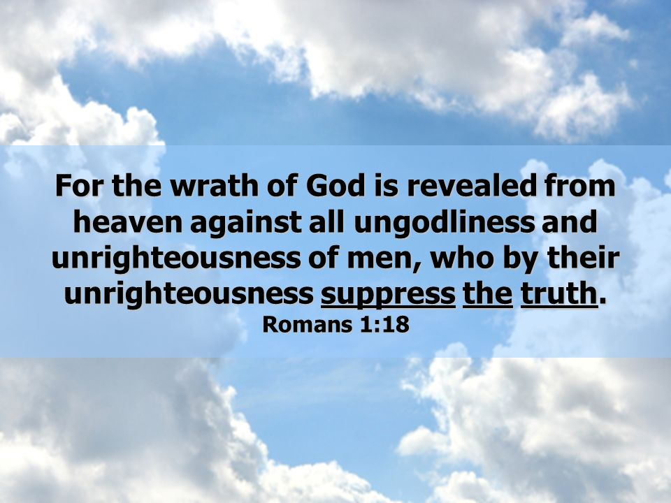 For the wrath of God is revealed from heaven against all ungodliness and unrighteousness of men, who by their unrighteousness suppress the truth.
