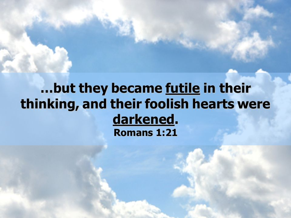 …but they became futile in their thinking, and their foolish hearts were darkened. Romans 1:21