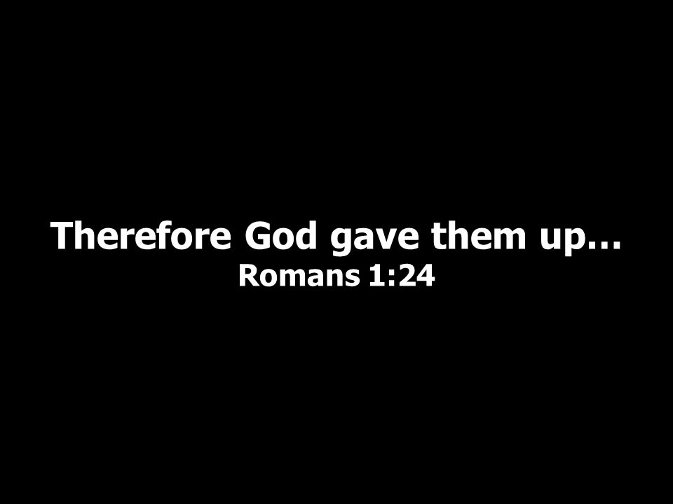 Therefore God gave them up… Romans 1:24
