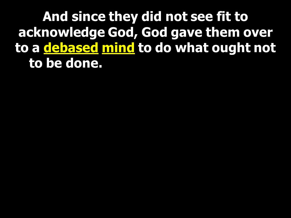 And since they did not see fit to acknowledge God, God gave them over to a debased mind to do what ought not to be done.