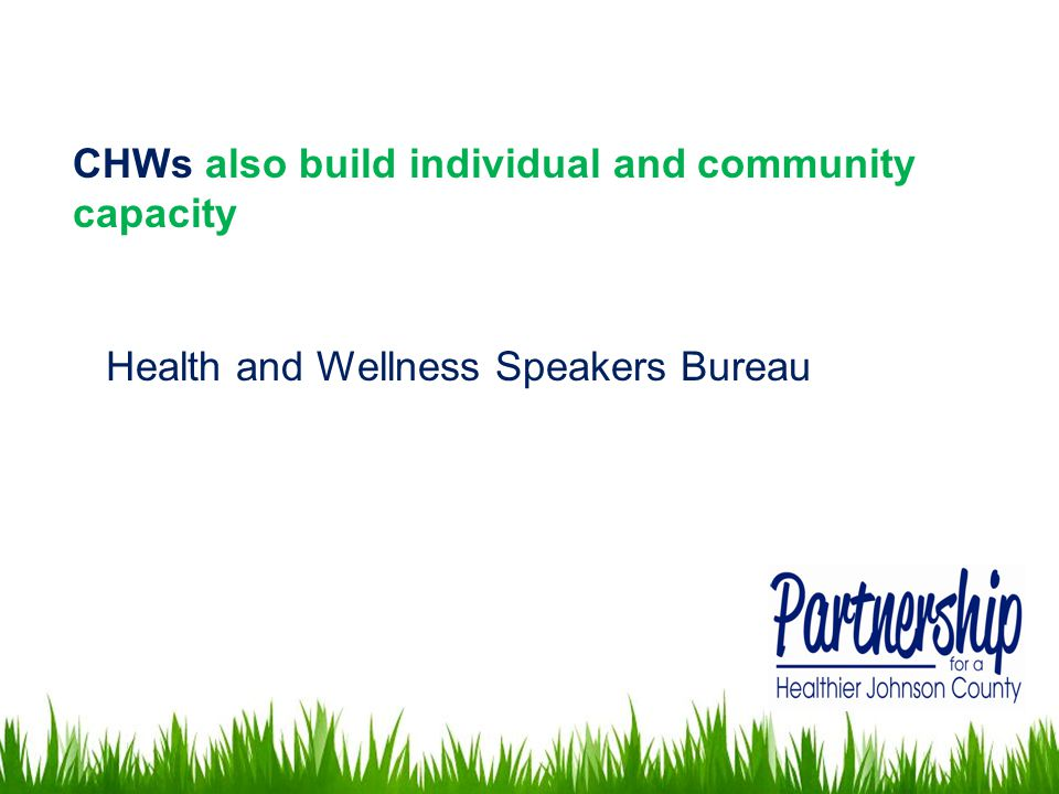 CHWs also build individual and community capacity Health and Wellness Speakers Bureau