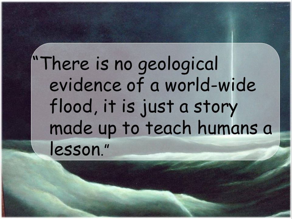 There is no geological evidence of a world-wide flood, it is just a story made up to teach humans a lesson.
