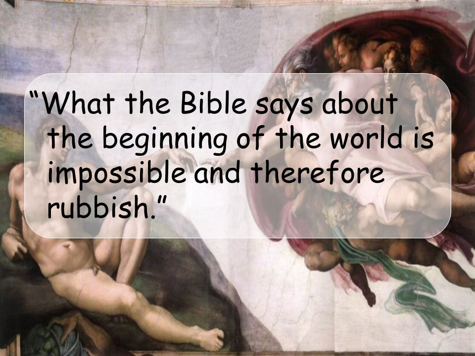 What the Bible says about the beginning of the world is impossible and therefore rubbish.