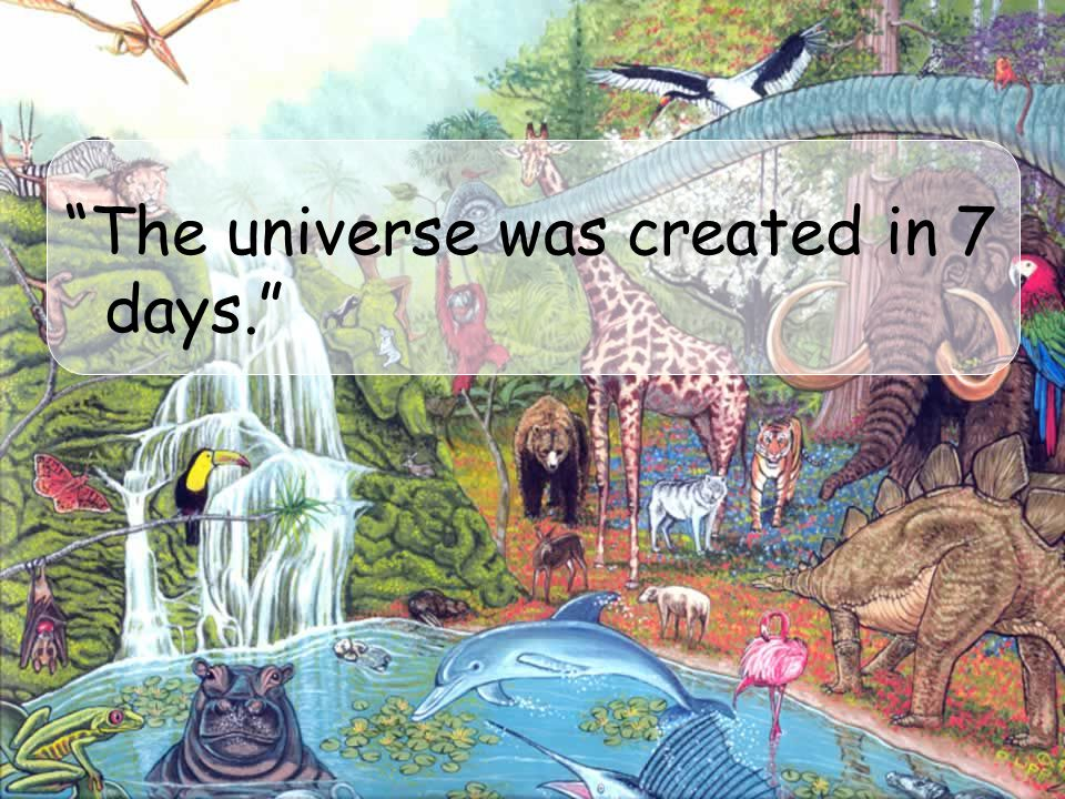 The universe was created in 7 days.