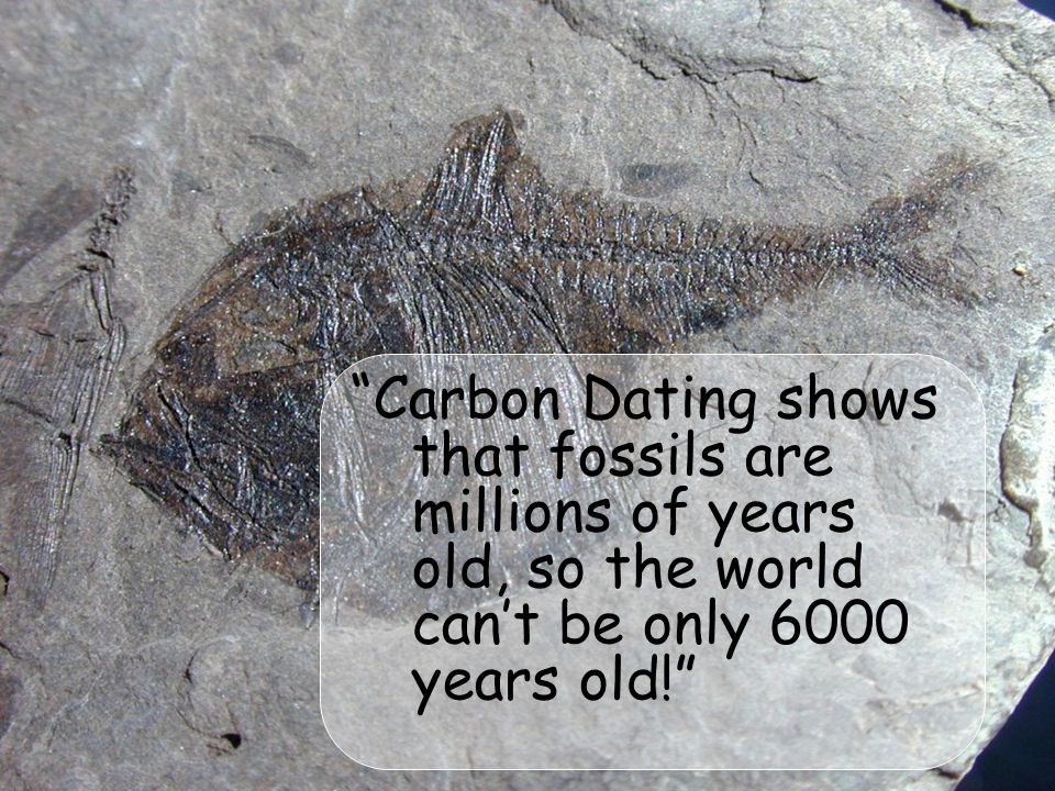 Carbon Dating shows that fossils are millions of years old, so the world can't be only 6000 years old!