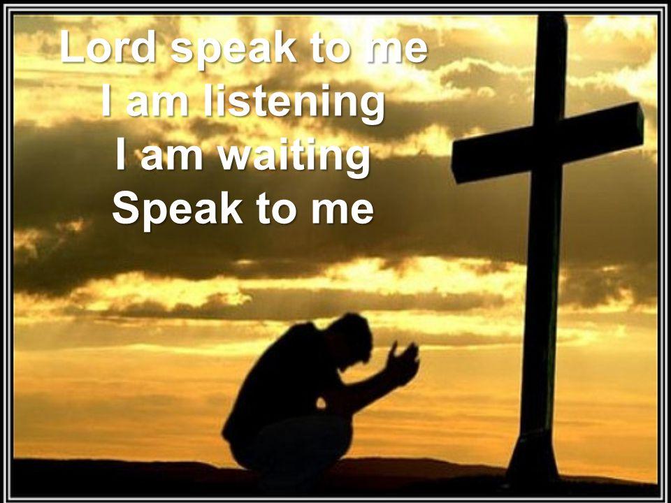 Lord speak to me I am listening I am waiting Speak to me