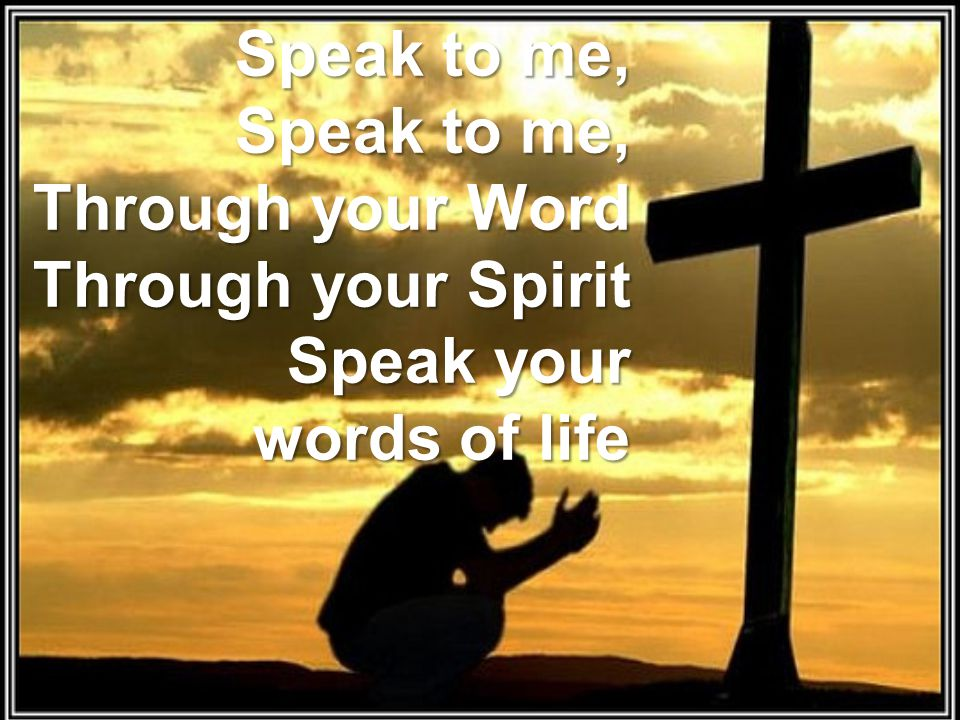 Speak to me, Speak to me, Through your Word Through your Spirit Speak your words of life