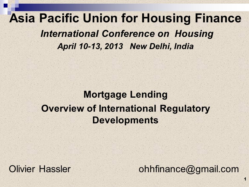 Asia Pacific Union for Housing Finance International Conference on Housing April 10-13, 2013 New Delhi, India Mortgage Lending Overview of International Regulatory Developments Olivier Hassler ohhfinance@gmail.com 1